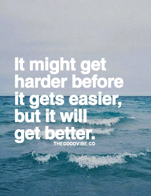 It might get harder before it gets easier, but it will get better.