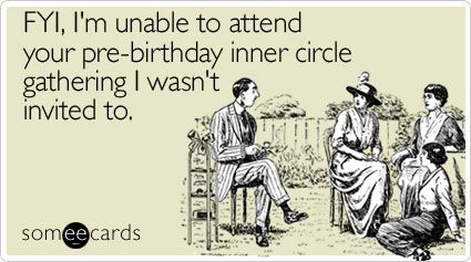 Fyi I M Unable To Attend Your Pre Birthday Inner Circle Gathering I Wasn T Invited To Birthday Humor Birthday Quotes Just For Laughs