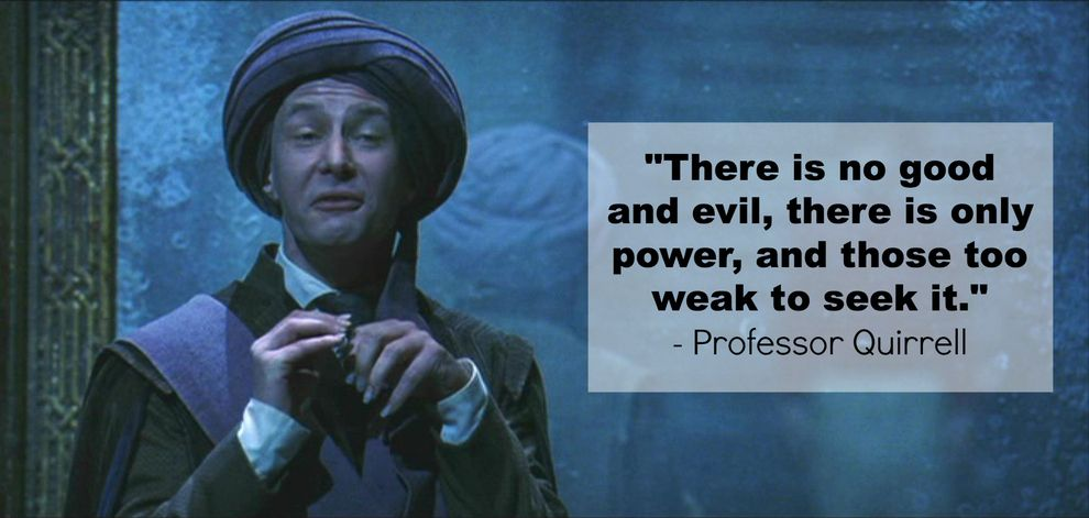 Professor Quirrell: There is no good and evil, there is only power, and those too weak to seek it - Harry Potter and the Sorcerer's Stone
