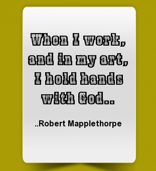 When I work, and in my art, I hold hands with God. -- Robert Mapplethorpe