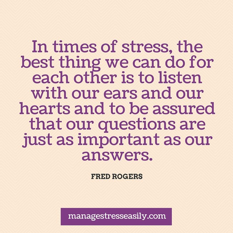In Times Of Stress The Best Thing We Can Do For Each Other Is To Listen With Our Ears And Our Hearts And T Stress Quotes This Or That Questions Senior