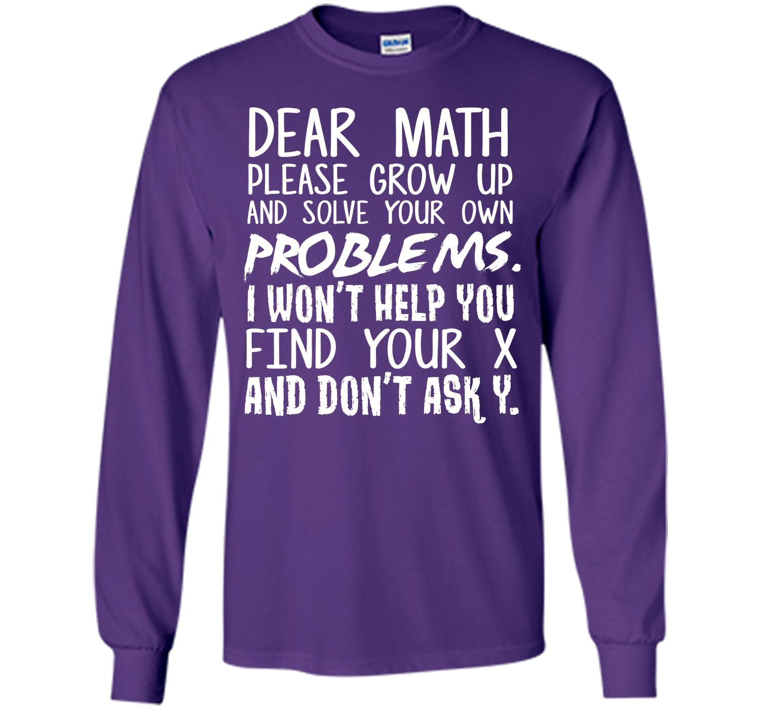 Dear maths please grow up and solve your own problems I won't help you find your x and don't ask Y T-Shirt