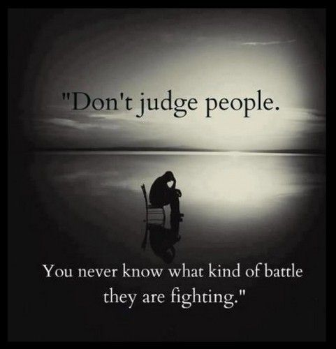 Don't Judge, you don't know people's battles.