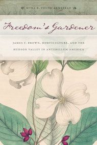 """""""Freedom's Gardener: James F. Brown, Horticulture and the Hudson Valley in Antebellum America"""" (NYU Press, $35), by Myra B. Young Armstead."""