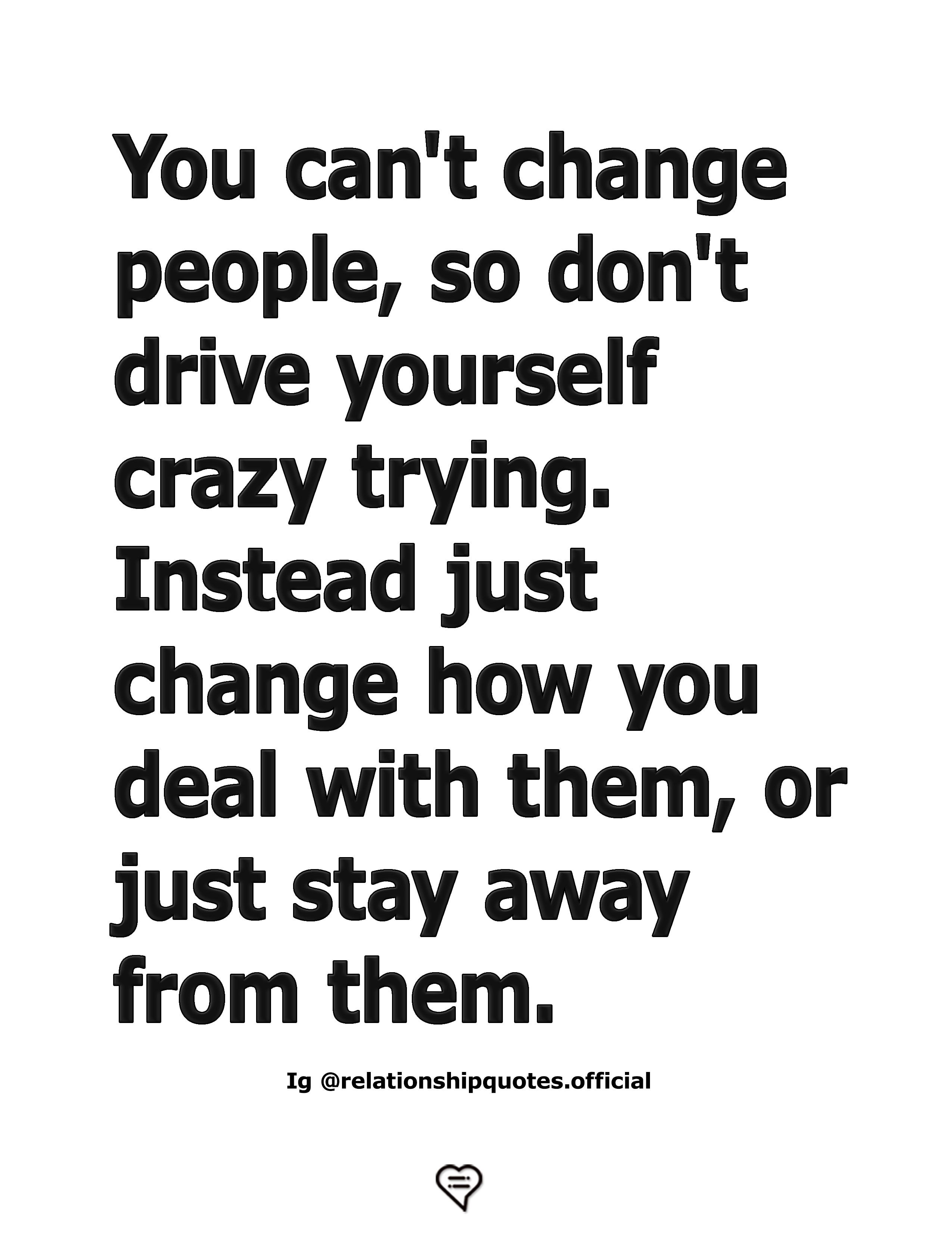You Can T Change People So Don T Drive Yourself Crazy Trying People Dont Change Quotes Cant Change People Mean Girl Quotes
