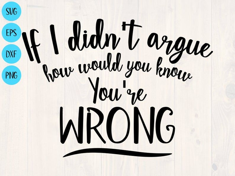 If I didn't argue how would you know you're wrong svg | Etsy
