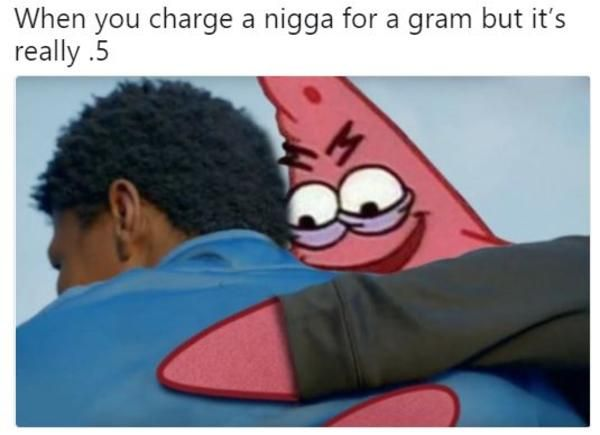 When You Charge A Nigga For A Gram But Its Really 5