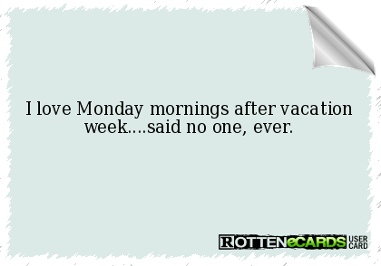 I+love+Monday+mornings+after+vacation+week....said+no+one,+ever.