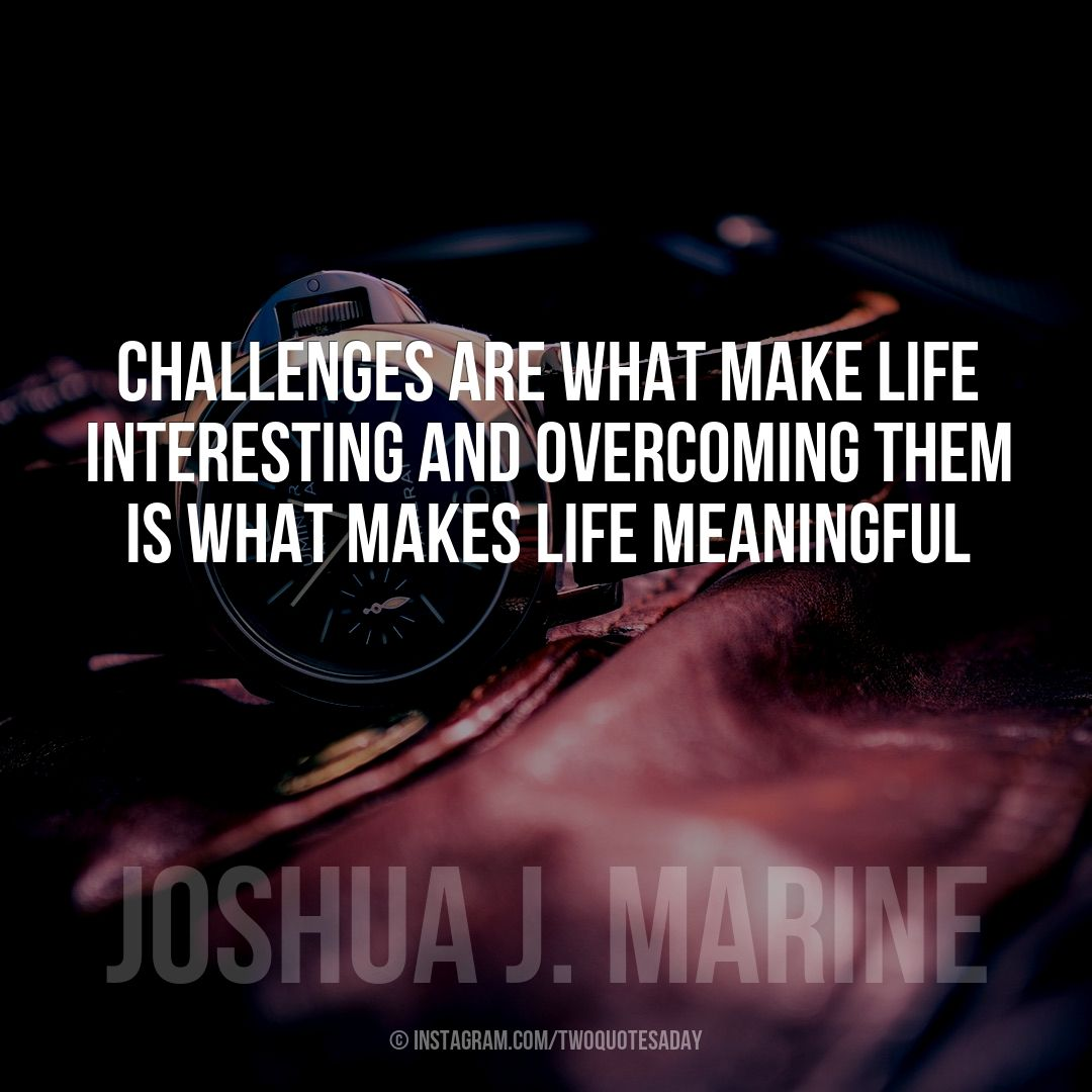 Challenges are what make life interesting and overcoming them is what makes life meaningful
