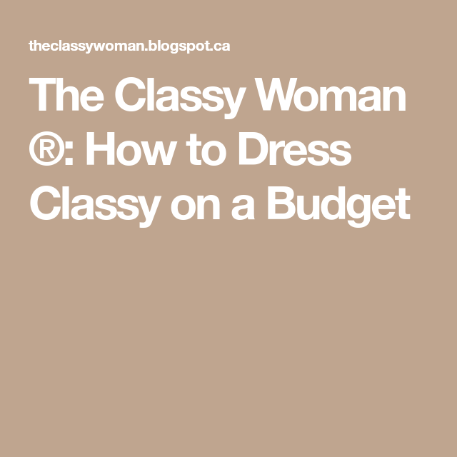 7418fe40ce2 The Classy Woman ®  How to Dress Classy on a Budget
