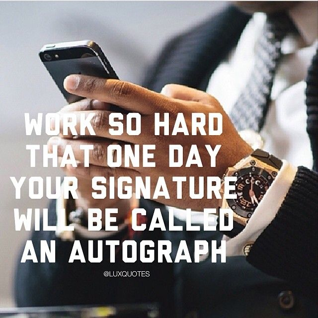 Persistence Motivational Quotes: Work So Hard That One Day Your Signature Will Be Called An