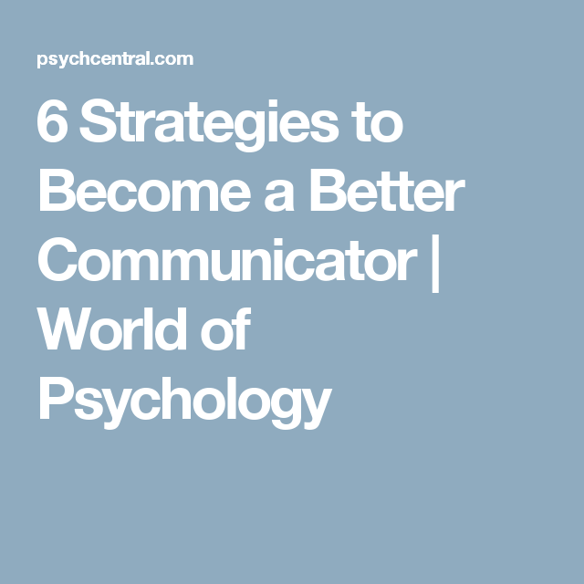 6 Strategies to Become a Better Communicator | World of Psychology