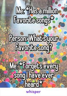 Me: *Has a million favorite songs* Person: What's your favorite song? Me: *Forgets every song I have ever heard*