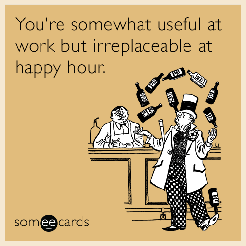 You Re Somewhat Useful At Work But Irreplaceable At Happy Hour Happy Hour Meme Happy Hour Quotes Happy Hour Funny