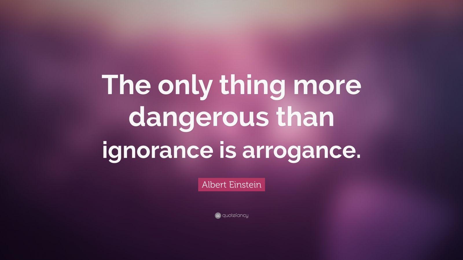 Albert Einstein Quote The Only Thing More Dangerous Than Ignorance Is Arrogance Einstein Quotes Albert Einstein Quotes Arrogance Quotes