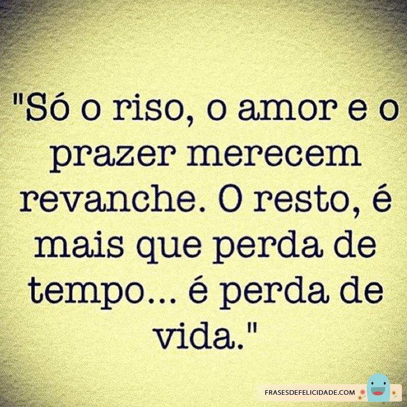 Só o sorriso, o amor e o prazer merecem revanche. O resto é mais que perda de tempo...é perda de vida!