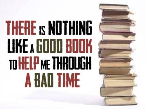 """""""There is nothing like a good book to help me through a bad time."""""""