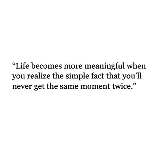 Inspirational Quotes On Life: Never Get The Same Moment Twice.