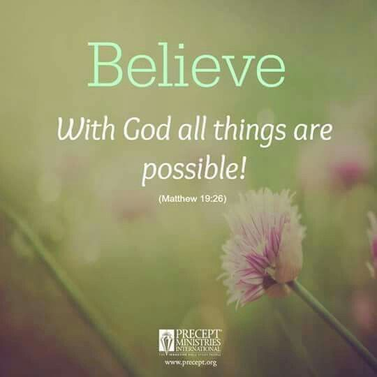 Believe With God all things are possible!  ~ Matthew 19:26