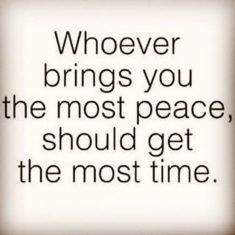 Whoever brings you the most peace, should get the most time.