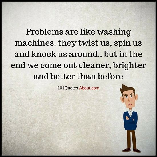 Problems Quotes Problems Are Like Washing Machines Problem Quotes Wisdom Thoughts Quotes About Everything