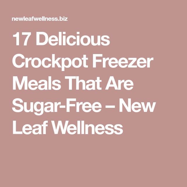 17 Delicious Crockpot Freezer Meals That Are Sugar-Free – New Leaf Wellness