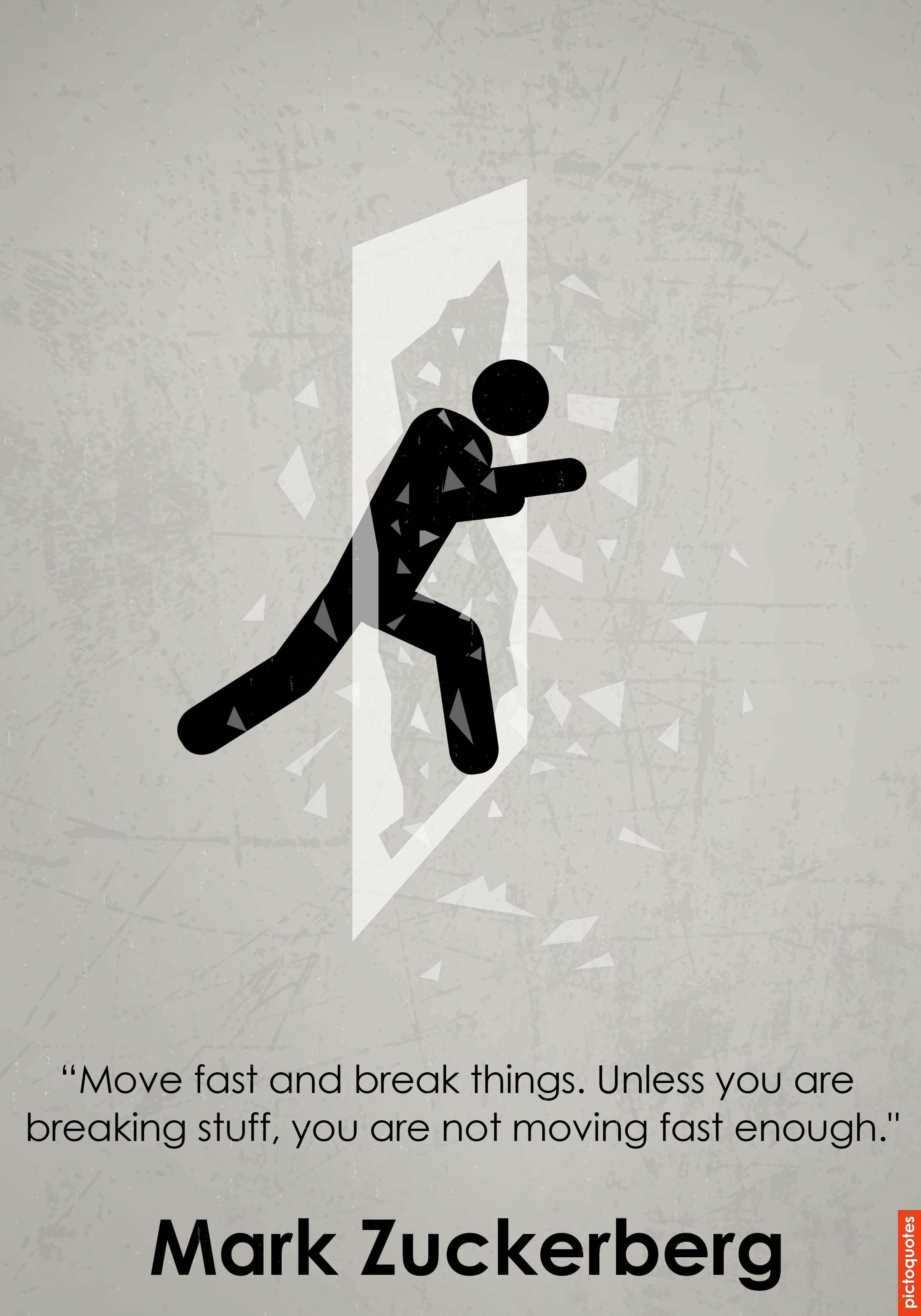 Move fast and break things  Unless you are breaking stuff