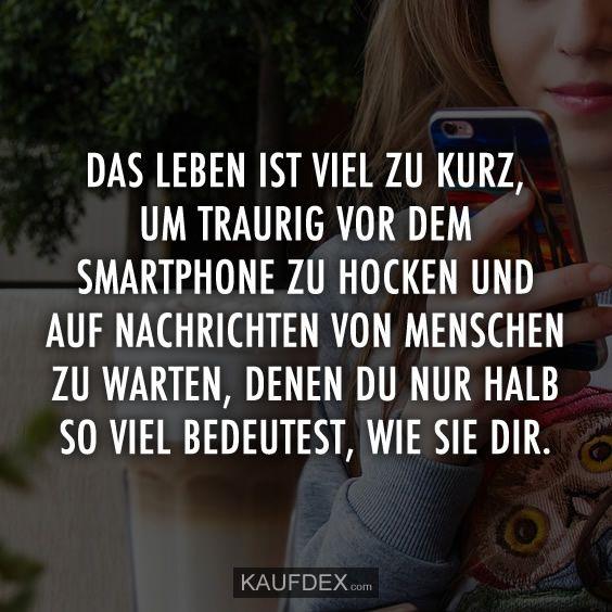 Das Leben ist viel zu kurz, um traurig vor dem Smartphone zu hocken und auf Nachrichten von Menschen zu warten, denen du nur halb so viel bedeutest, wie sie dir.