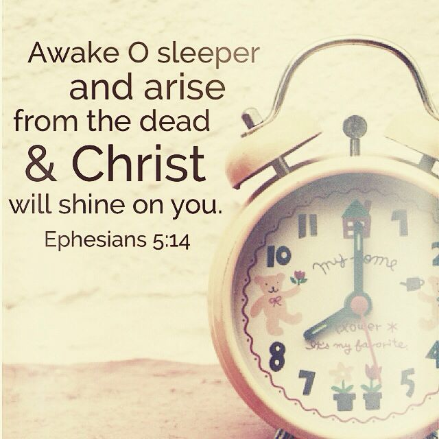 Awake, O sleeper, and arise from the dead, and Christ will shine on you. - Ephesians 5:14
