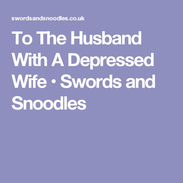 To The Husband With A Depressed Wife • Swords And Snoodles