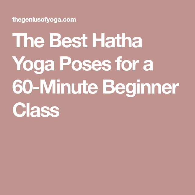The Best Hatha Yoga Poses For A 60 Minute Beginner Class Hatha Yoga Poses Hatha Yoga Hatha Yoga For Beginners
