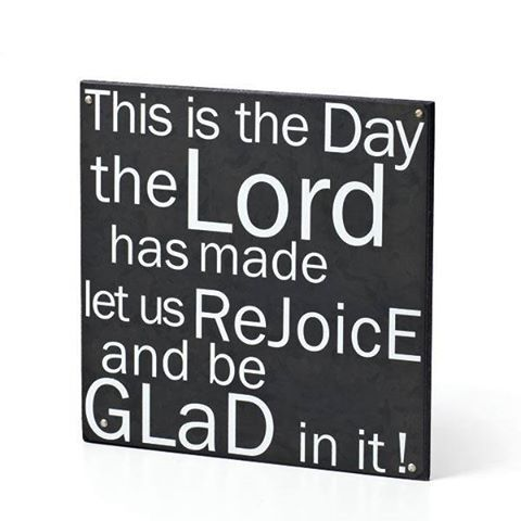 Today is the day the Lord has made. Let us rejoice and be glad in it!