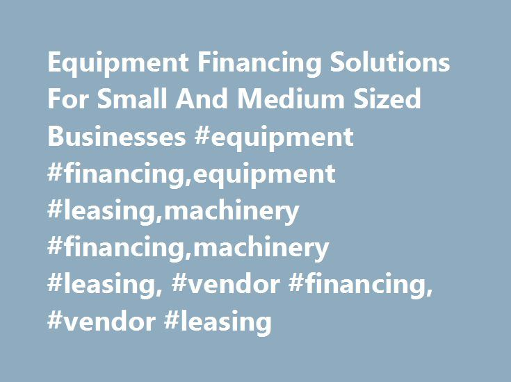 Equipment Financing Solutions For Small And Medium Sized Businesses