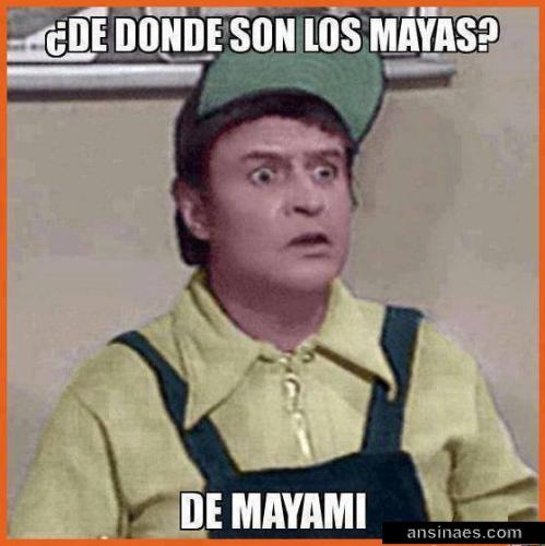 De Donde Son Los Mayas De Mayami Geek Humor Memes Humor