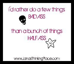 I'd rather do a few things Bad Ass than a bunch of things Half Ass