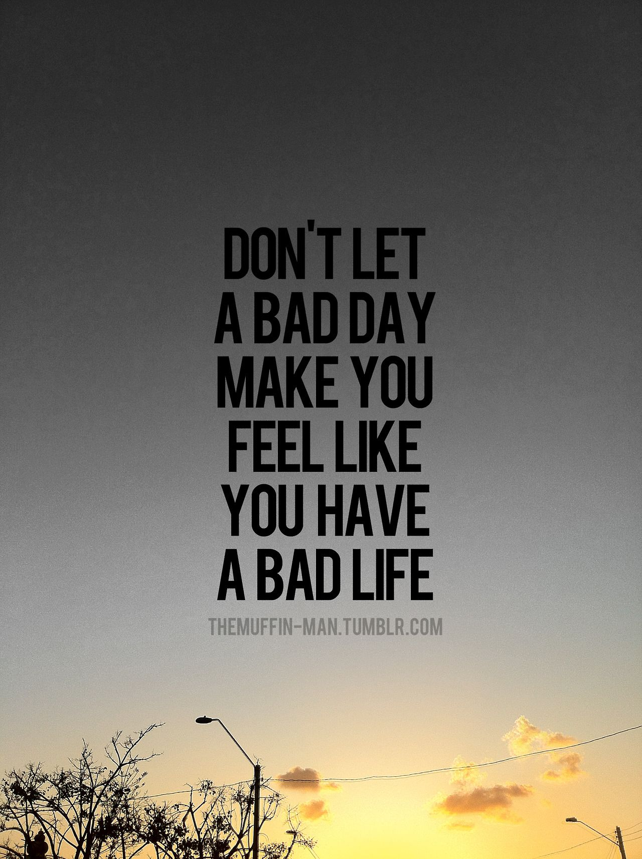 Don't let a bad day make you feel like you have a bad life ...