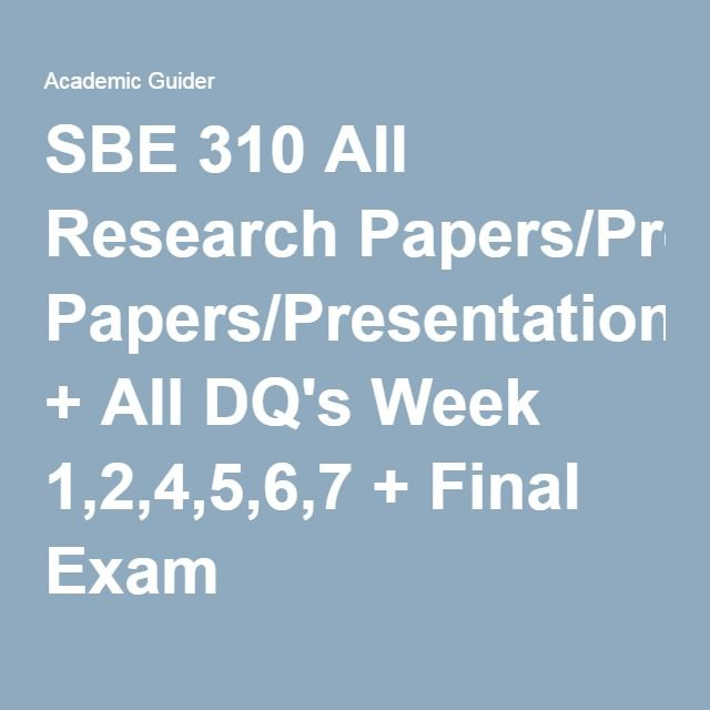 SBE 310 All Research Papers/Presentation + All DQ's Week 1,2,4,5,6,7 + Final Exam.