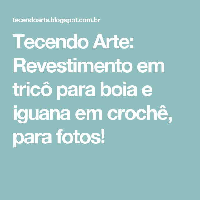 Tecendo Arte: Revestimento em tricô para boia e iguana em crochê, para fotos!