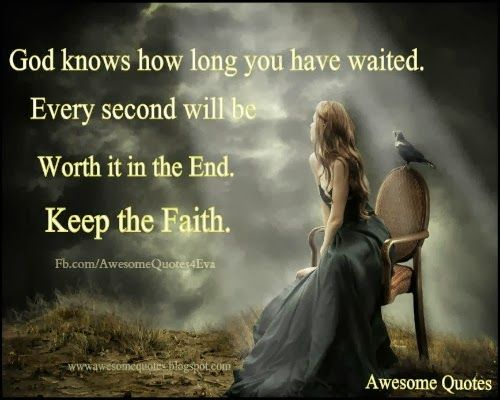 God Knows How Long You Have Waited Every Second Will Be Worth It In The End Keep The Faith - Faith Quote