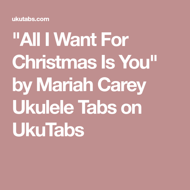 All I Want For Christmas Is You By Mariah Carey Ukulele Tabs On Ukutabs Mariah Carey Ukulele Christmas Chords
