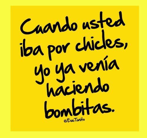 Cuando Usted Iba Por Chicles Yo Ya Venia Haciendo Bombitas Frases Funny Quotes Funny Phrases Sarcastic Quotes