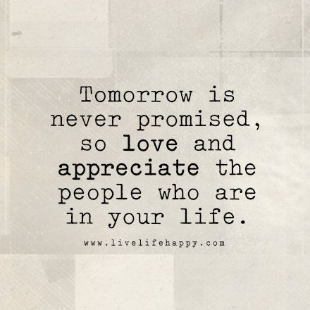Tomorrow Is Never Promised So Love And Appreciate The People Who