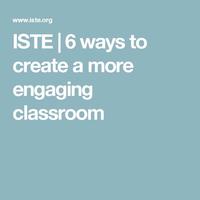 ISTE | 6 ways to create a more engaging classroom