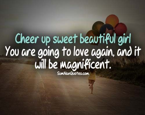 Love Quotes To Cheer Up Your Girlfriend: Cheer Up, Sweet Beautiful Girl You Are Going To Love Again