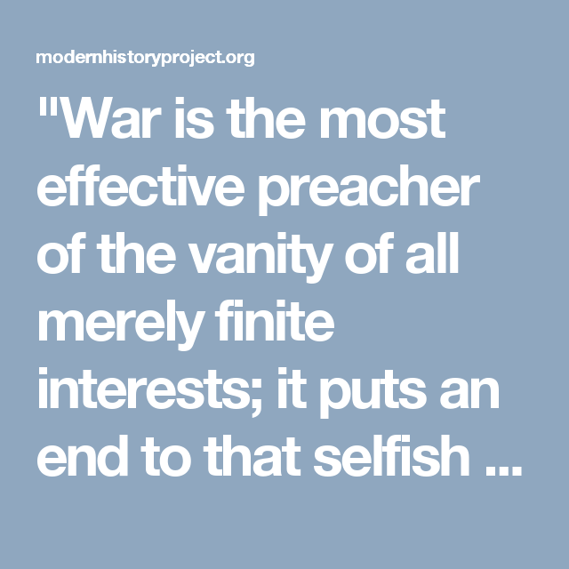 """War is the most effective preacher of the vanity of all merely finite interests; it puts an end to that selfish egoism of the individual by which he would claim his life and his property as his own or as his family's.""  -- ""German Philosophy and Politics"", p. 197"