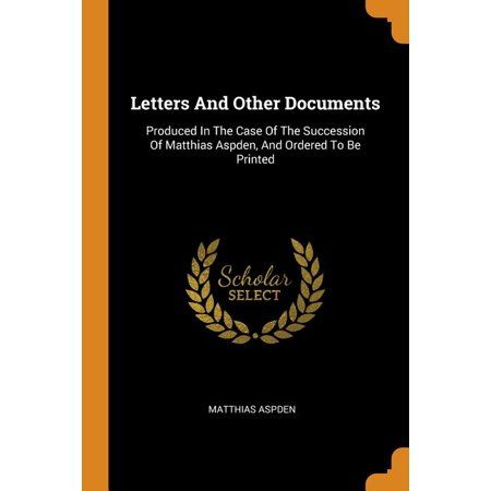 Letters and Other Documents : Produced in the Case of the Succession of Matthias Aspden, and Ordered to Be Printed (Paperback)