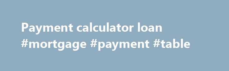 Payment Calculator Loan Mortgage Payment Table HttpMortgage