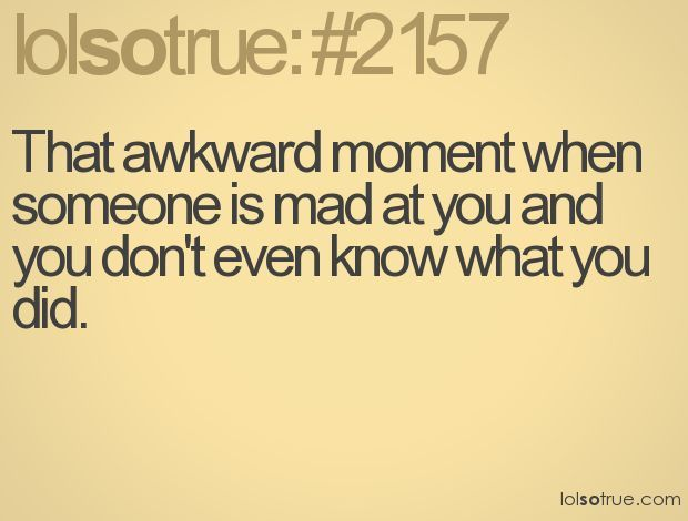Quotes About When Your Friend Is Mad At You And You Don T Know Why Google Search Awkward Moments Funny Quotes You Mad