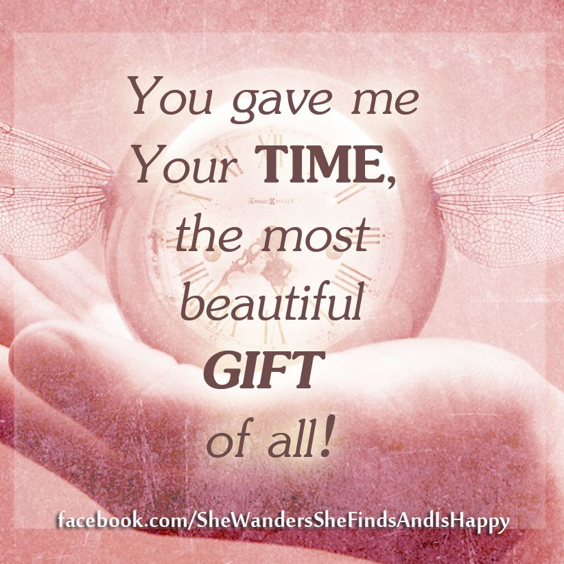 You gave me your time , the most beautiful Gift of all....just ...