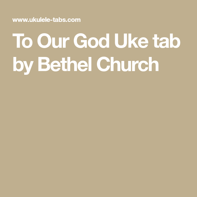 To Our God Uke Tab By Bethel Church Uke Tabs Bethel